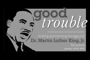 Good trouble: Recalling and honoring the legacy of Dr. Martin Luther King, Jr., the activist. Jan 18-22, 2021